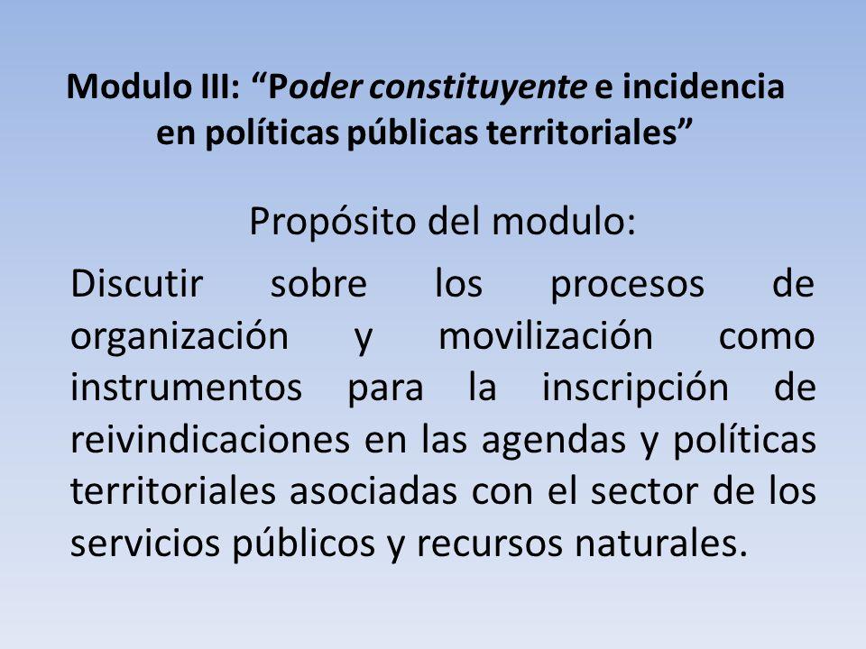 Modulo III: Poder constituyente e incidencia en políticas públicas territoriales Propósito del modulo: Discutir sobre los procesos de organización y m