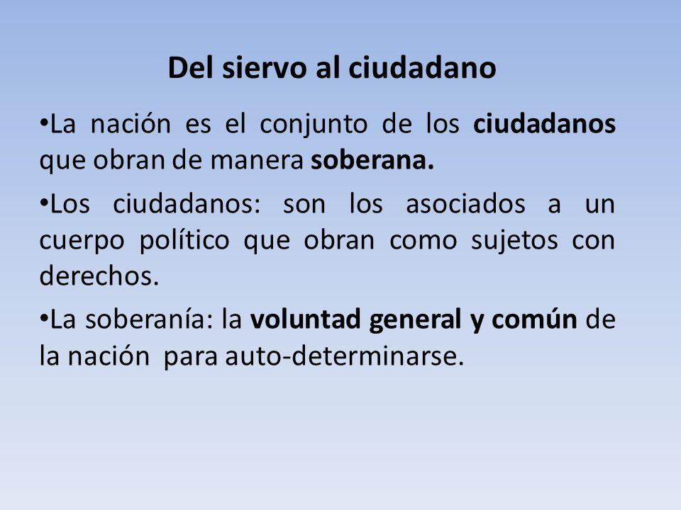 Del siervo al ciudadano La nación es el conjunto de los ciudadanos que obran de manera soberana. Los ciudadanos: son los asociados a un cuerpo polític