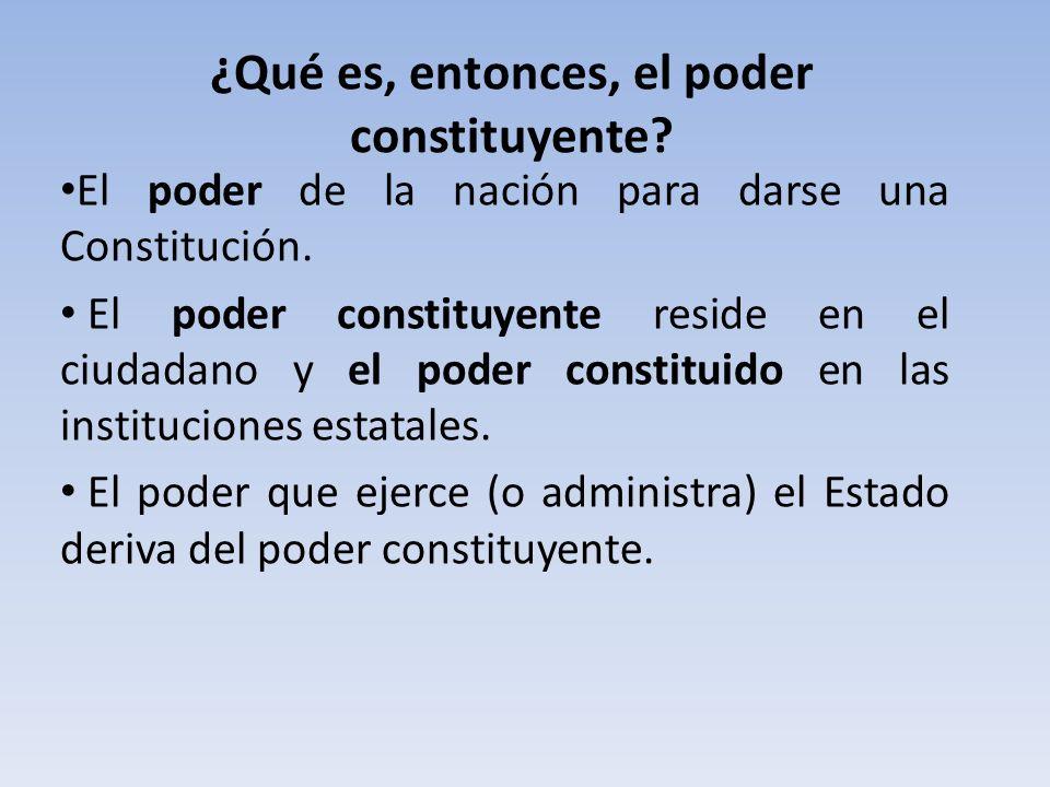 ¿Qué es, entonces, el poder constituyente? El poder de la nación para darse una Constitución. El poder constituyente reside en el ciudadano y el poder