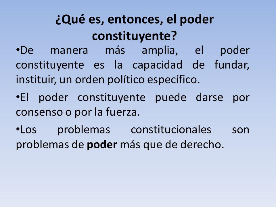 ¿Qué es, entonces, el poder constituyente? De manera más amplia, el poder constituyente es la capacidad de fundar, instituir, un orden político especí