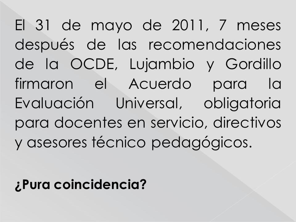 El 31 de mayo de 2011, 7 meses después de las recomendaciones de la OCDE, Lujambio y Gordillo firmaron el Acuerdo para la Evaluación Universal, obligatoria para docentes en servicio, directivos y asesores técnico pedagógicos.