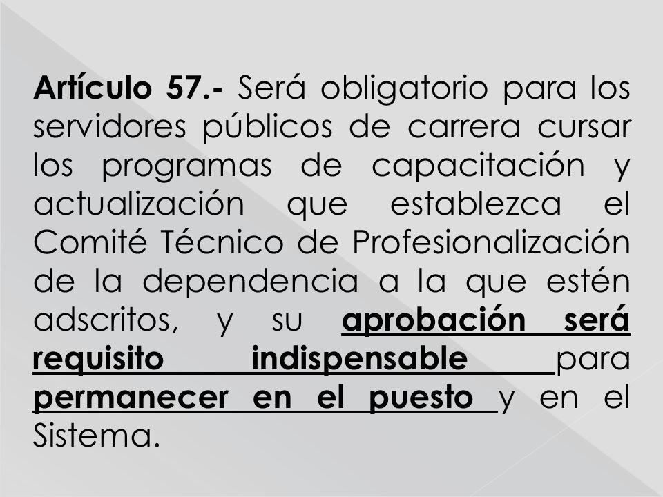 Artículo 57.- Será obligatorio para los servidores públicos de carrera cursar los programas de capacitación y actualización que establezca el Comité Técnico de Profesionalización de la dependencia a la que estén adscritos, y su aprobación será requisito indispensable para permanecer en el puesto y en el Sistema.