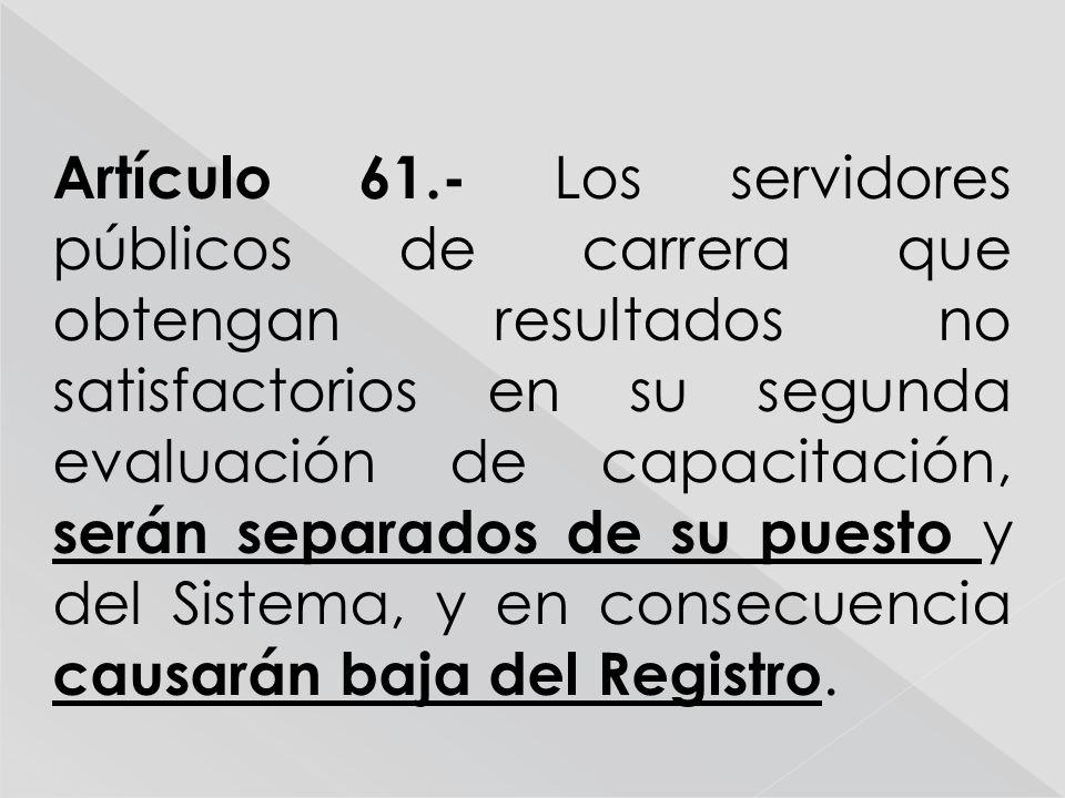 Artículo 61.- Los servidores públicos de carrera que obtengan resultados no satisfactorios en su segunda evaluación de capacitación, serán separados de su puesto y del Sistema, y en consecuencia causarán baja del Registro.