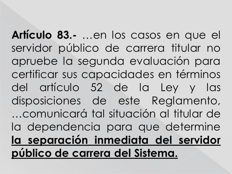 Artículo 83.- …en los casos en que el servidor público de carrera titular no apruebe la segunda evaluación para certificar sus capacidades en términos del artículo 52 de la Ley y las disposiciones de este Reglamento, …comunicará tal situación al titular de la dependencia para que determine la separación inmediata del servidor público de carrera del Sistema.