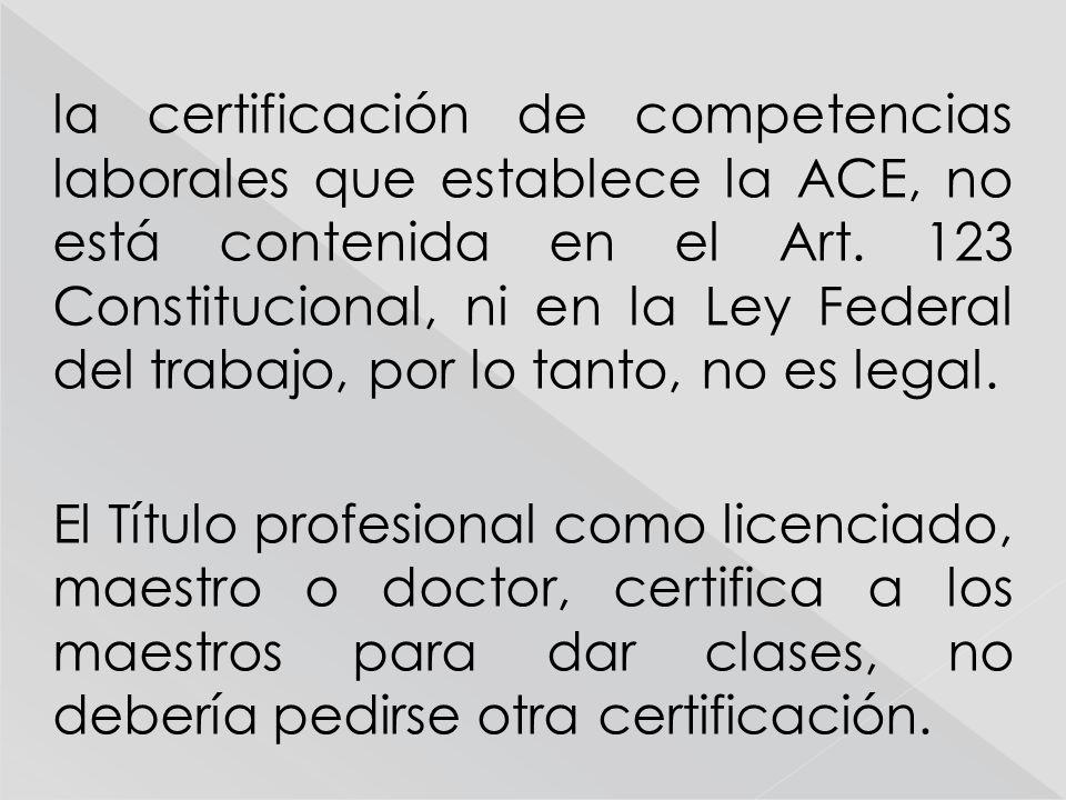 la certificación de competencias laborales que establece la ACE, no está contenida en el Art. 123 Constitucional, ni en la Ley Federal del trabajo, po