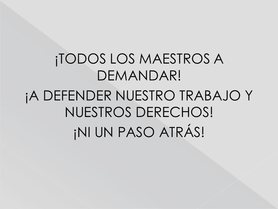 ¡TODOS LOS MAESTROS A DEMANDAR! ¡A DEFENDER NUESTRO TRABAJO Y NUESTROS DERECHOS! ¡NI UN PASO ATRÁS!