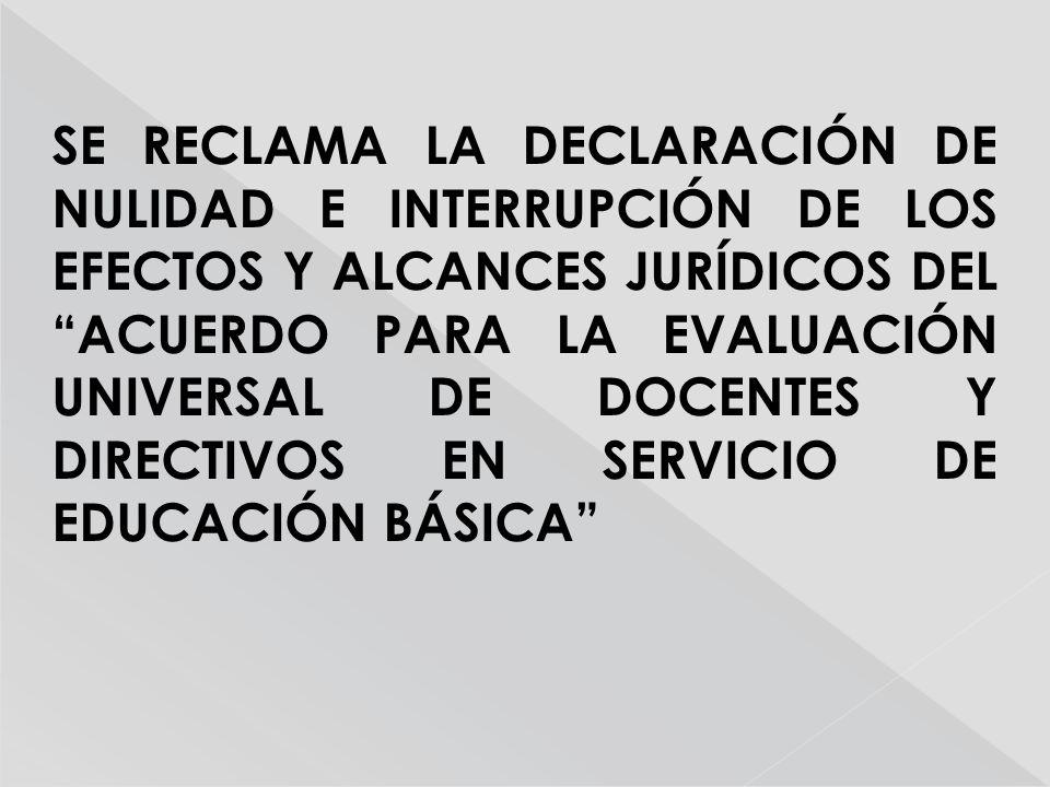 SE RECLAMA LA DECLARACIÓN DE NULIDAD E INTERRUPCIÓN DE LOS EFECTOS Y ALCANCES JURÍDICOS DEL ACUERDO PARA LA EVALUACIÓN UNIVERSAL DE DOCENTES Y DIRECTIVOS EN SERVICIO DE EDUCACIÓN BÁSICA