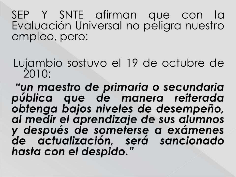 SEP Y SNTE afirman que con la Evaluación Universal no peligra nuestro empleo, pero: Lujambio sostuvo el 19 de octubre de 2010: un maestro de primaria
