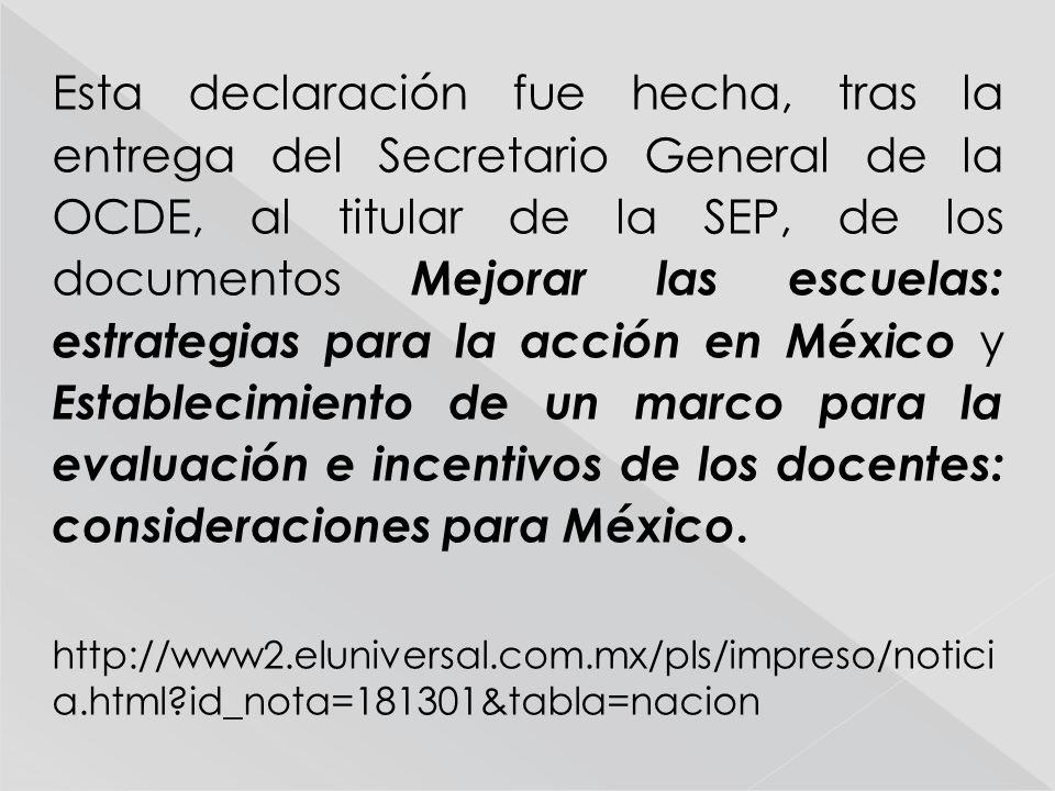Esta declaración fue hecha, tras la entrega del Secretario General de la OCDE, al titular de la SEP, de los documentos Mejorar las escuelas: estrategias para la acción en México y Establecimiento de un marco para la evaluación e incentivos de los docentes: consideraciones para México.