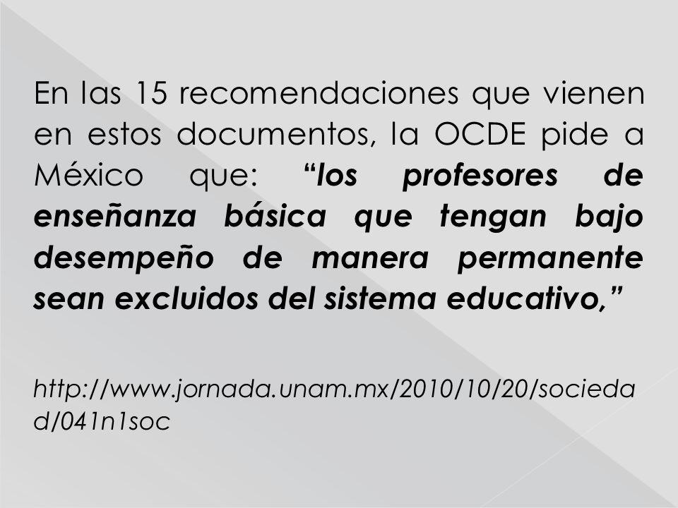 En las 15 recomendaciones que vienen en estos documentos, la OCDE pide a México que: los profesores de enseñanza básica que tengan bajo desempeño de manera permanente sean excluidos del sistema educativo, http://www.jornada.unam.mx/2010/10/20/socieda d/041n1soc