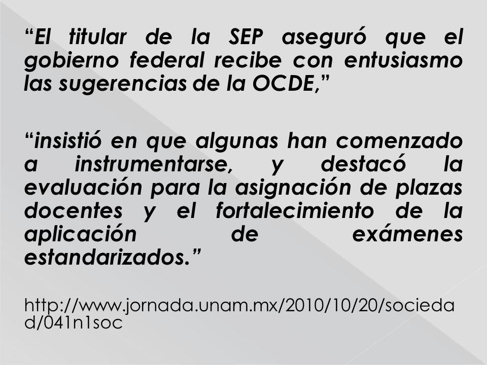 El titular de la SEP aseguró que el gobierno federal recibe con entusiasmo las sugerencias de la OCDE, insistió en que algunas han comenzado a instrumentarse, y destacó la evaluación para la asignación de plazas docentes y el fortalecimiento de la aplicación de exámenes estandarizados.