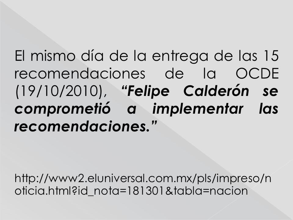 El mismo día de la entrega de las 15 recomendaciones de la OCDE (19/10/2010), Felipe Calderón se comprometió a implementar las recomendaciones. http:/