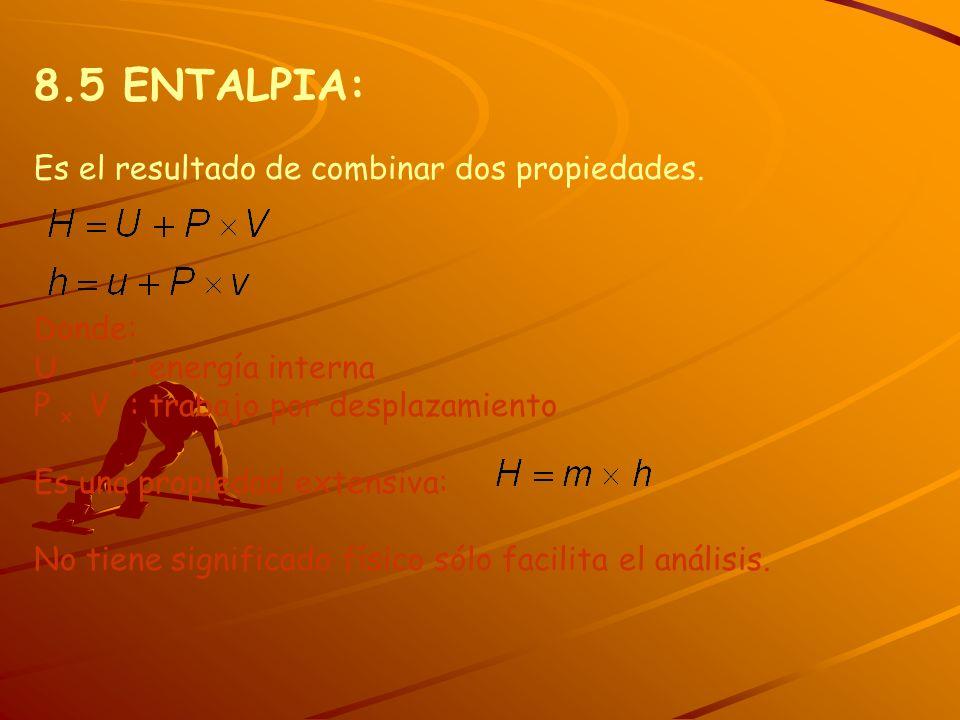 8.5 ENTALPIA: Es el resultado de combinar dos propiedades. Donde: U : energía interna P x V : trabajo por desplazamiento Es una propiedad extensiva: N