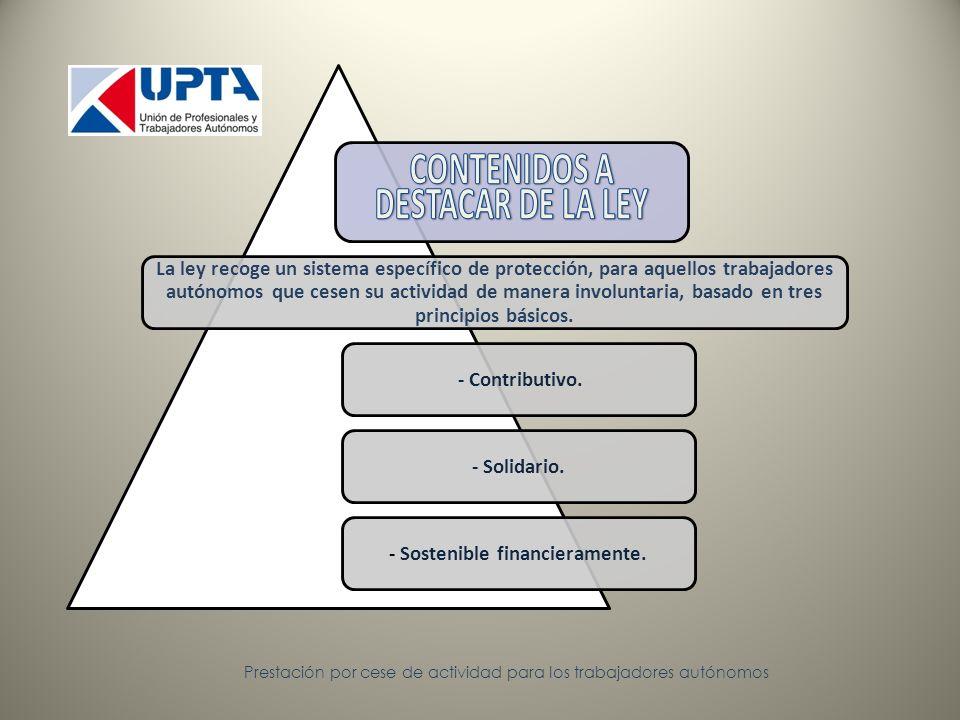 Prestación por cese de actividad para los trabajadores autónomos La ley recoge un sistema específico de protección, para aquellos trabajadores autónomos que cesen su actividad de manera involuntaria, basado en tres principios básicos.