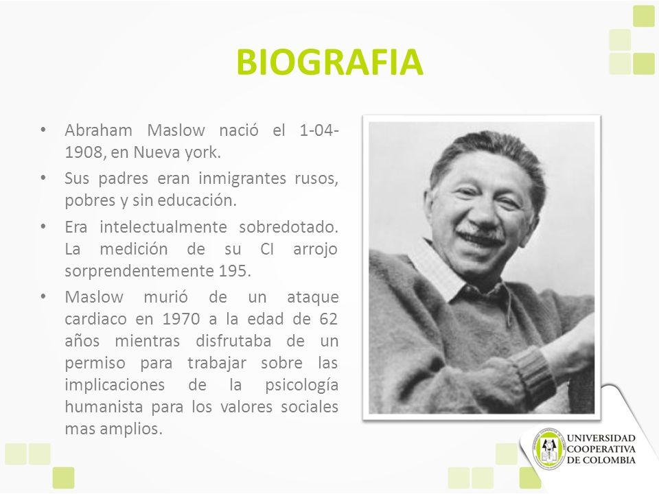 BIOGRAFIA Abraham Maslow nació el 1-04- 1908, en Nueva york. Sus padres eran inmigrantes rusos, pobres y sin educación. Era intelectualmente sobredota