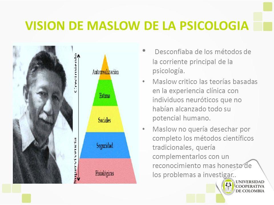 VISION DE MASLOW DE LA PSICOLOGIA Desconfiaba de los métodos de la corriente principal de la psicología. Maslow critico las teorías basadas en la expe