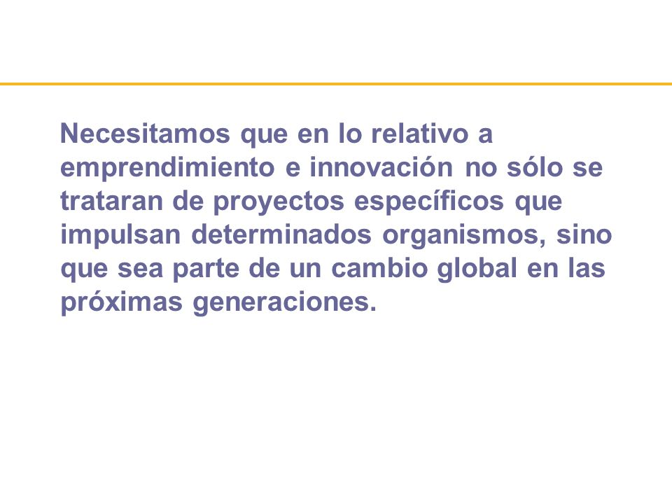 Necesitamos que en lo relativo a emprendimiento e innovación no sólo se trataran de proyectos específicos que impulsan determinados organismos, sino q