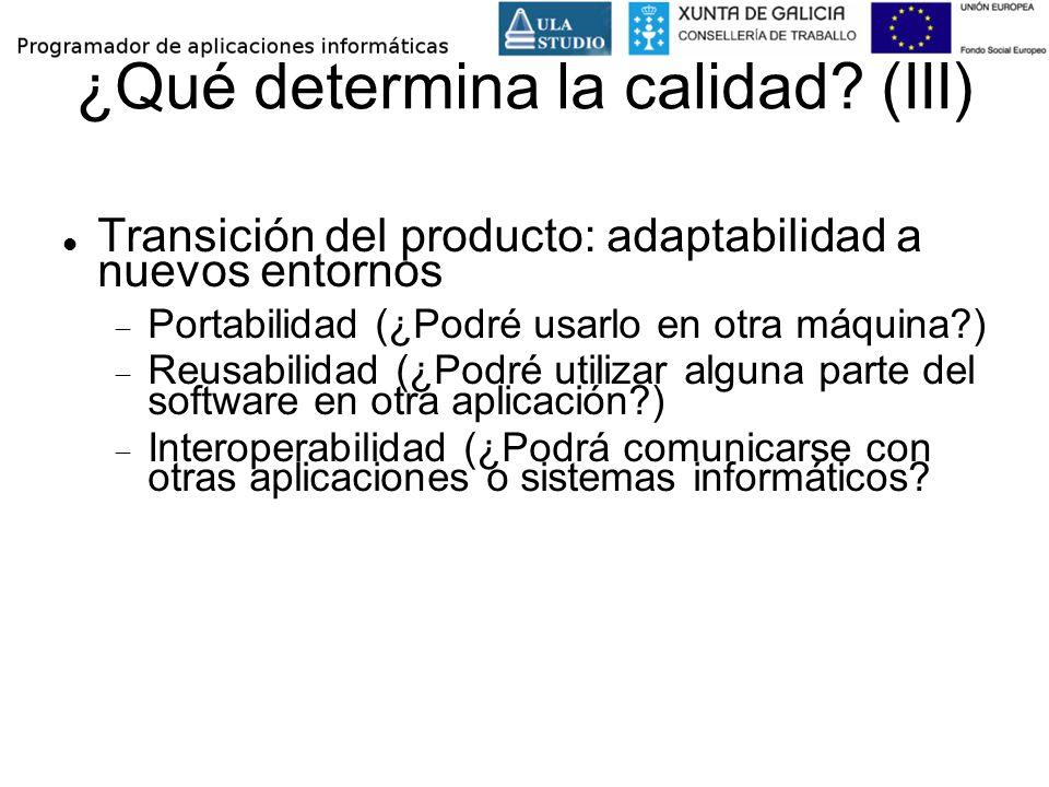 ¿Qué determina la calidad? (III) Transición del producto: adaptabilidad a nuevos entornos Portabilidad (¿Podré usarlo en otra máquina?) Reusabilidad (