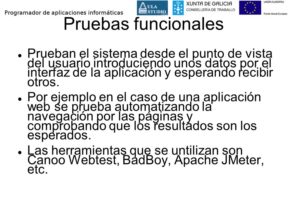 Pruebas funcionales Prueban el sistema desde el punto de vista del usuario introduciendo unos datos por el interfaz de la aplicación y esperando recib
