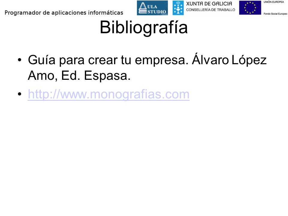 Bibliografía Guía para crear tu empresa. Álvaro López Amo, Ed. Espasa. http://www.monografias.com