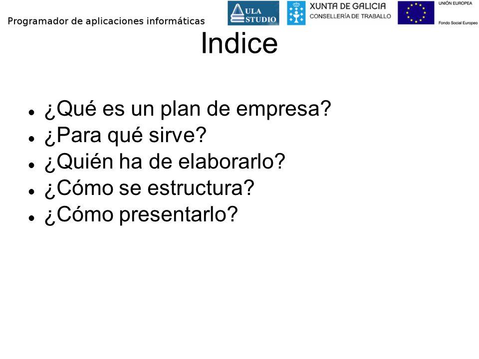 Indice ¿Qué es un plan de empresa? ¿Para qué sirve? ¿Quién ha de elaborarlo? ¿Cómo se estructura? ¿Cómo presentarlo?