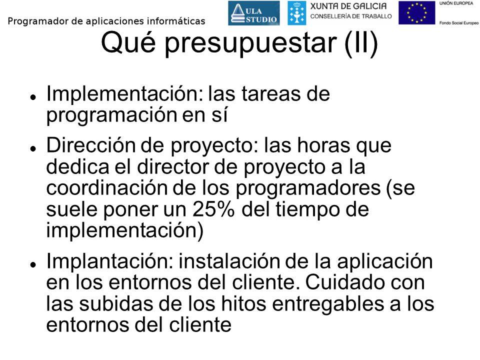 Qué presupuestar (II) Implementación: las tareas de programación en sí Dirección de proyecto: las horas que dedica el director de proyecto a la coordi