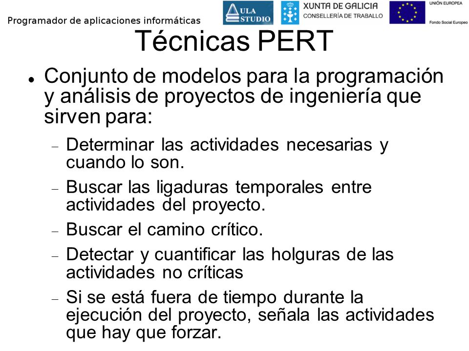 Técnicas PERT Conjunto de modelos para la programación y análisis de proyectos de ingeniería que sirven para: Determinar las actividades necesarias y