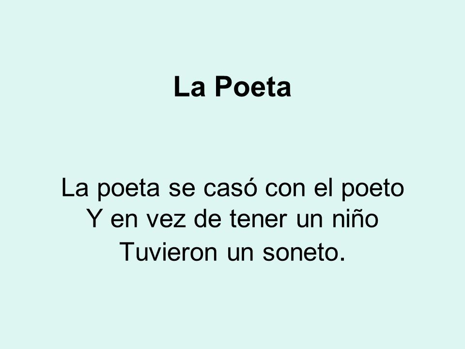 La Poeta La poeta se casó con el poeto Y en vez de tener un niño Tuvieron un soneto.