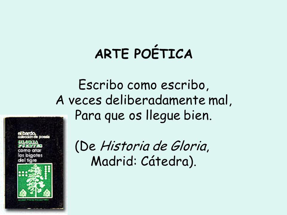 ARTE POÉTICA Escribo como escribo, A veces deliberadamente mal, Para que os llegue bien. (De Historia de Gloria, Madrid: Cátedra). SIEMPRE CON LOS COL