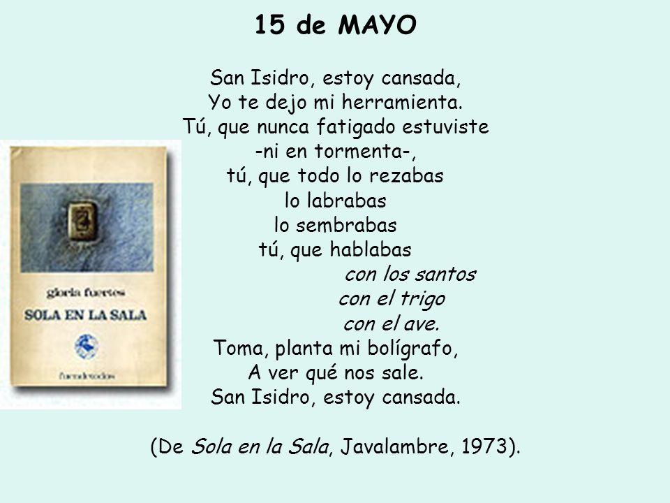 15 de MAYO San Isidro, estoy cansada, Yo te dejo mi herramienta. Tú, que nunca fatigado estuviste -ni en tormenta-, tú, que todo lo rezabas lo labraba