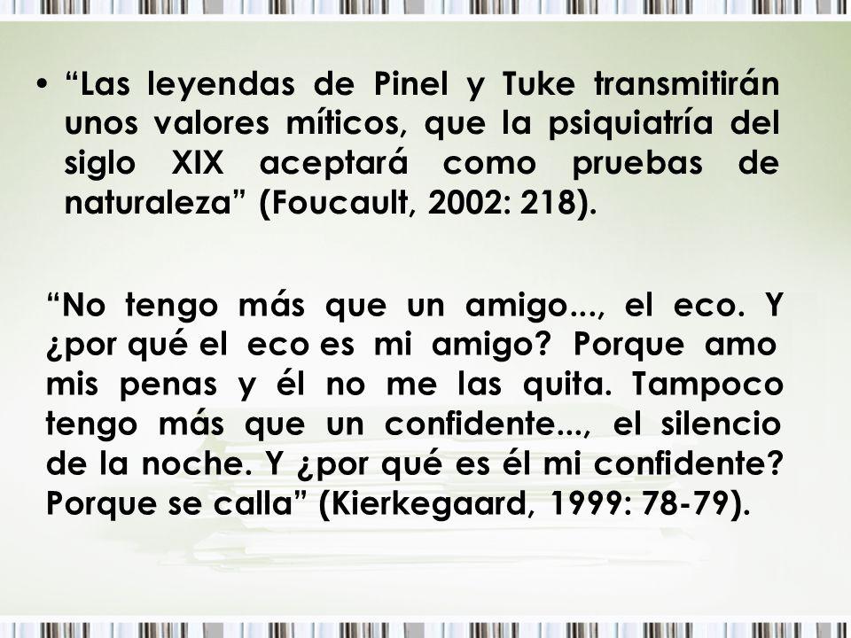 Las leyendas de Pinel y Tuke transmitirán unos valores míticos, que la psiquiatría del siglo XIX aceptará como pruebas de naturaleza (Foucault, 2002: