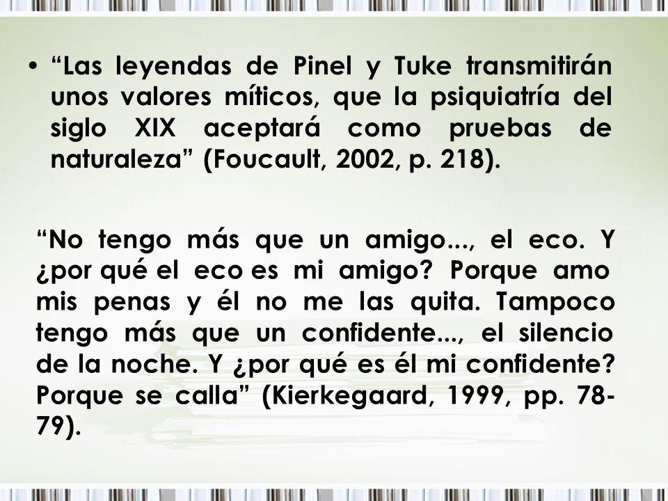 Las leyendas de Pinel y Tuke transmitirán unos valores míticos, que la psiquiatría del siglo XIX aceptará como pruebas de naturaleza (Foucault, 2002,