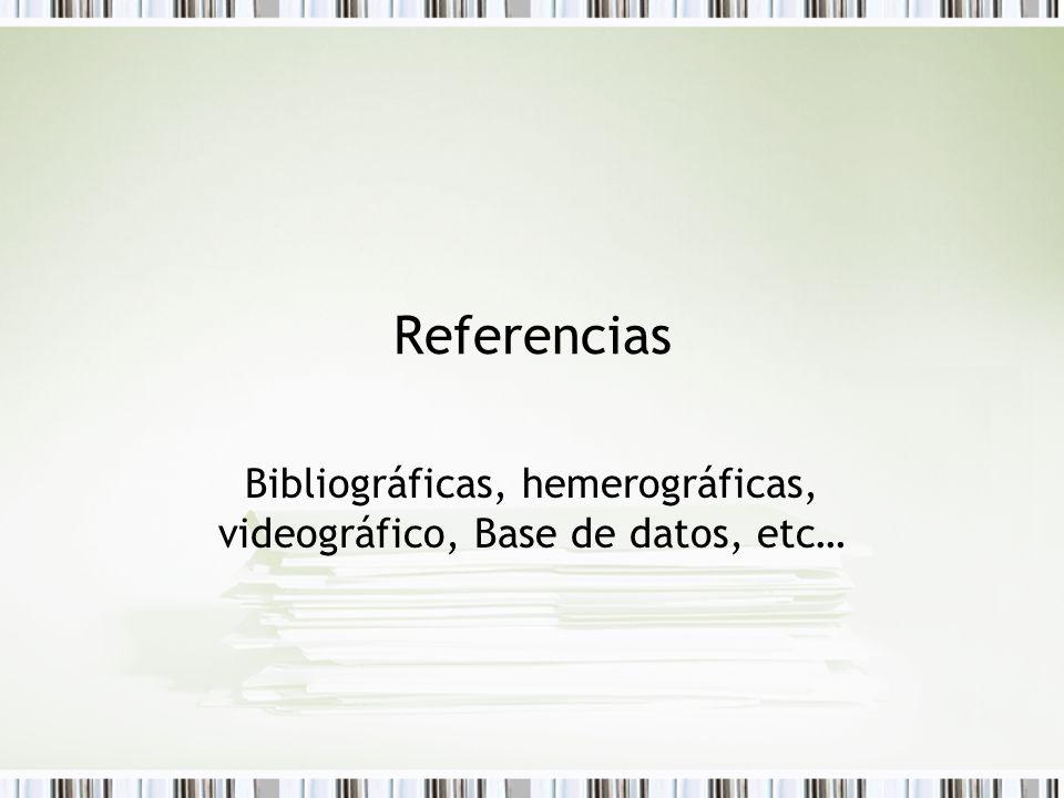 Referencias Bibliográficas, hemerográficas, videográfico, Base de datos, etc…