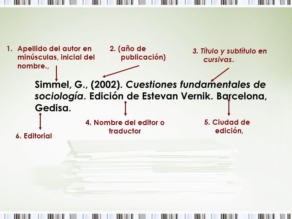 Simmel, G., (2002). Cuestiones fundamentales de sociología. Edición de Estevan Vernik. Barcelona, Gedisa. 1.Apellido del autor en minúsculas, inicial