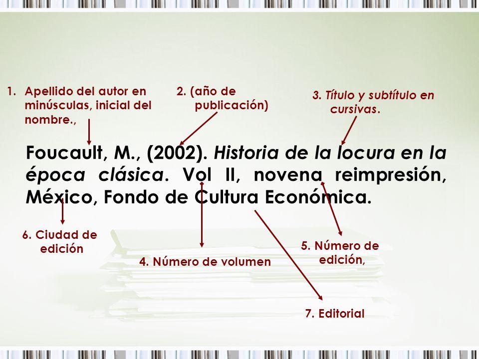 Foucault, M., (2002). Historia de la locura en la época clásica. Vol II, novena reimpresión, México, Fondo de Cultura Económica. 1.Apellido del autor