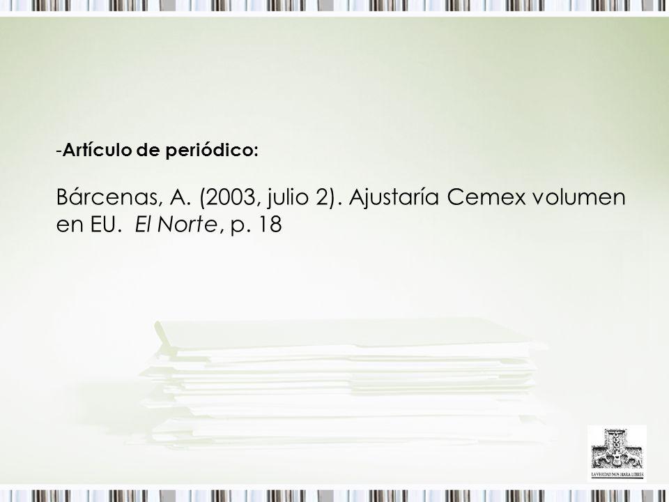 - Artículo de periódico: Bárcenas, A. (2003, julio 2). Ajustaría Cemex volumen en EU. El Norte, p. 18