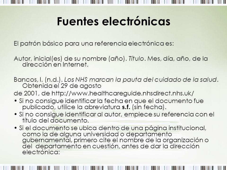 Fuentes electrónicas El patrón básico para una referencia electrónica es: Autor, inicial(es) de su nombre (año). Título. Mes, día, año, de la direcció