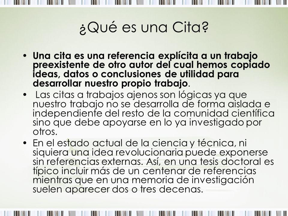 ¿Qué es una Cita? Una cita es una referencia explícita a un trabajo preexistente de otro autor del cual hemos copiado ideas, datos o conclusiones de u