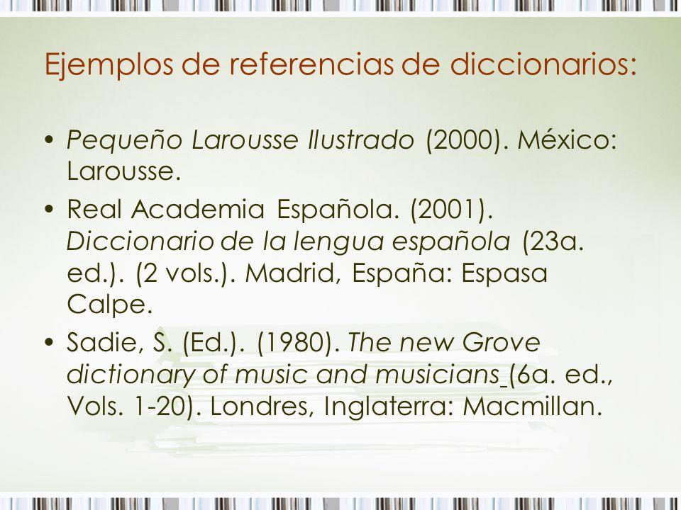 Ejemplos de referencias de diccionarios: Pequeño Larousse Ilustrado (2000). México: Larousse. Real Academia Española. (2001). Diccionario de la lengua