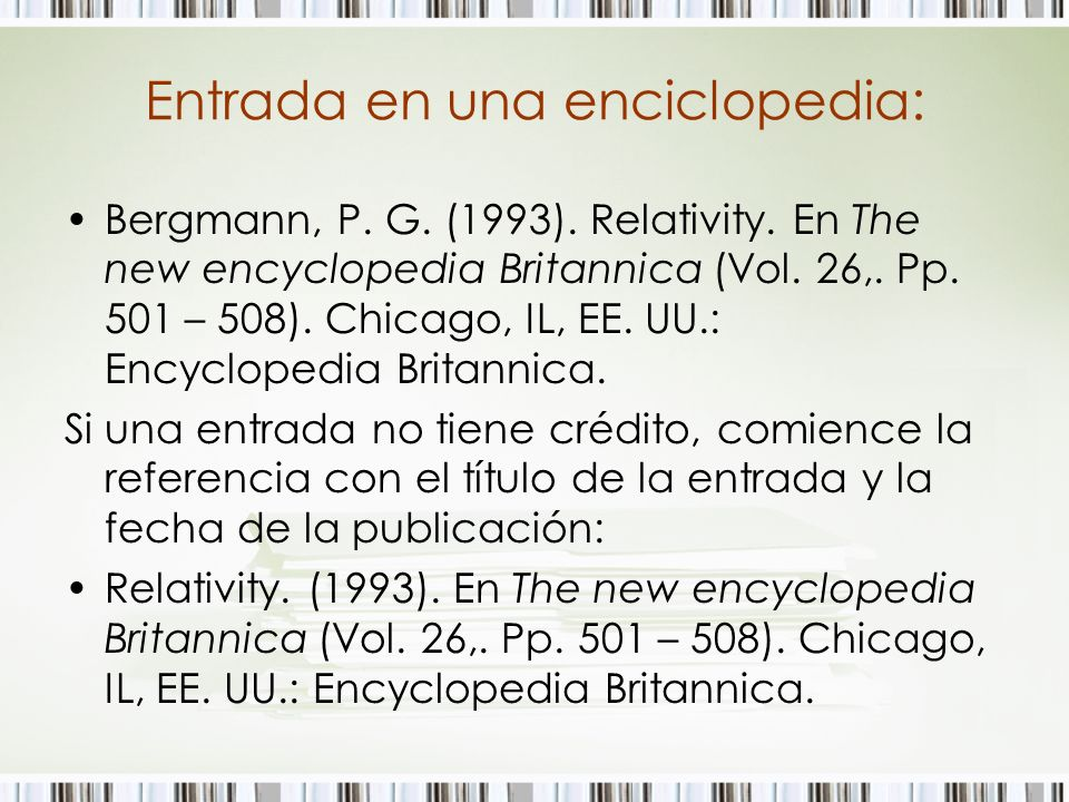 Entrada en una enciclopedia: Bergmann, P. G. (1993). Relativity. En The new encyclopedia Britannica (Vol. 26,. Pp. 501 – 508). Chicago, IL, EE. UU.: E