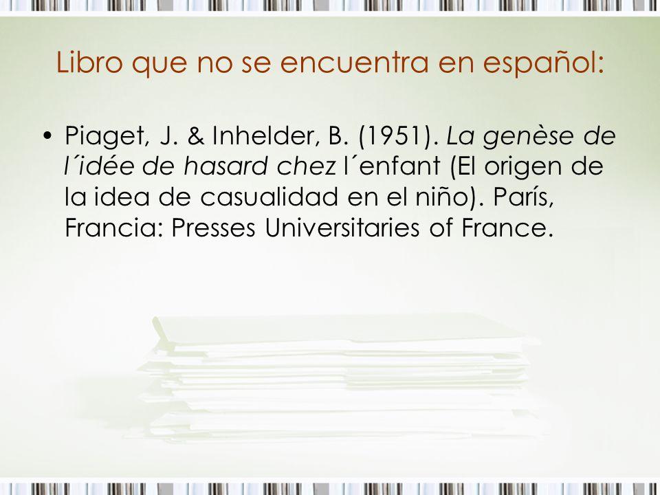 Libro que no se encuentra en español: Piaget, J. & Inhelder, B. (1951). La genèse de l´idée de hasard chez l´enfant (El origen de la idea de casualida
