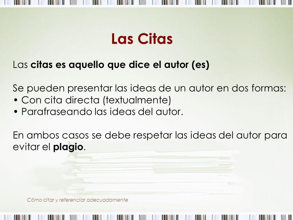 Cómo citar y referenciar adecuadamente Las Citas Las citas es aquello que dice el autor (es) Se pueden presentar las ideas de un autor en dos formas: