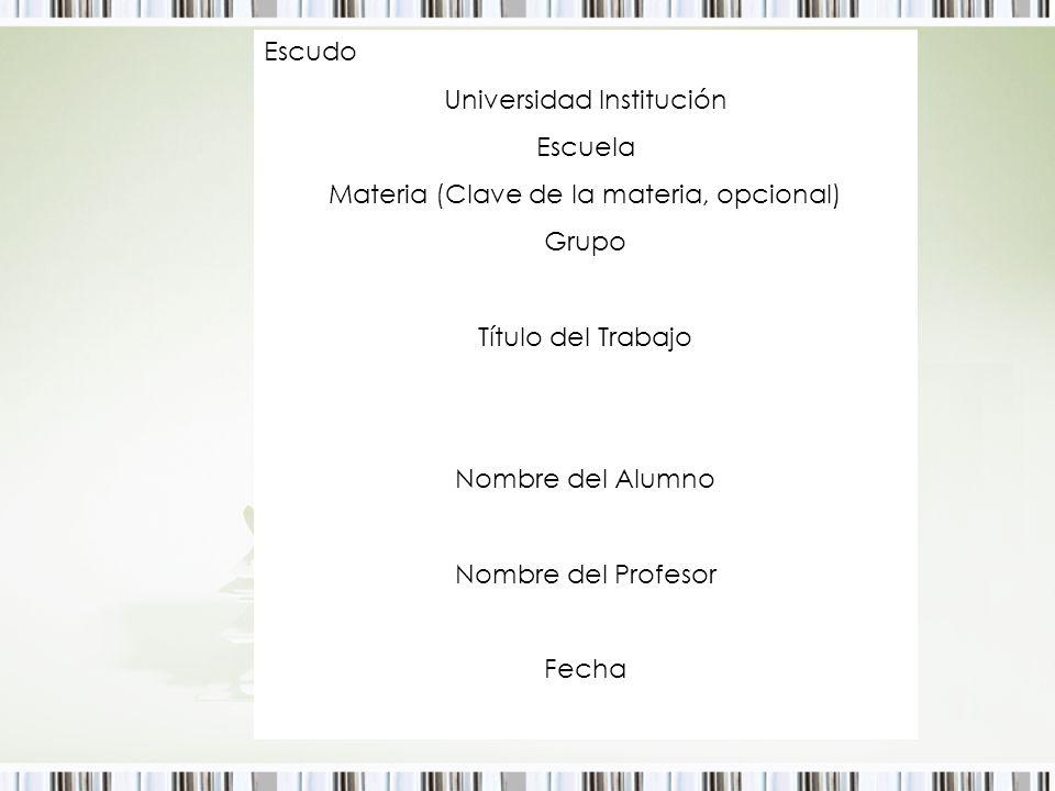 Escudo Universidad Institución Escuela Materia (Clave de la materia, opcional) Grupo Título del Trabajo Nombre del Alumno Nombre del Profesor Fecha