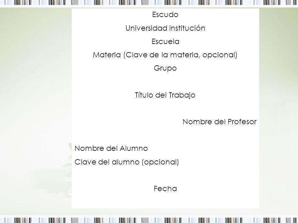 Escudo Universidad Institución Escuela Materia (Clave de la materia, opcional) Grupo Título del Trabajo Nombre del Profesor Nombre del Alumno Clave de