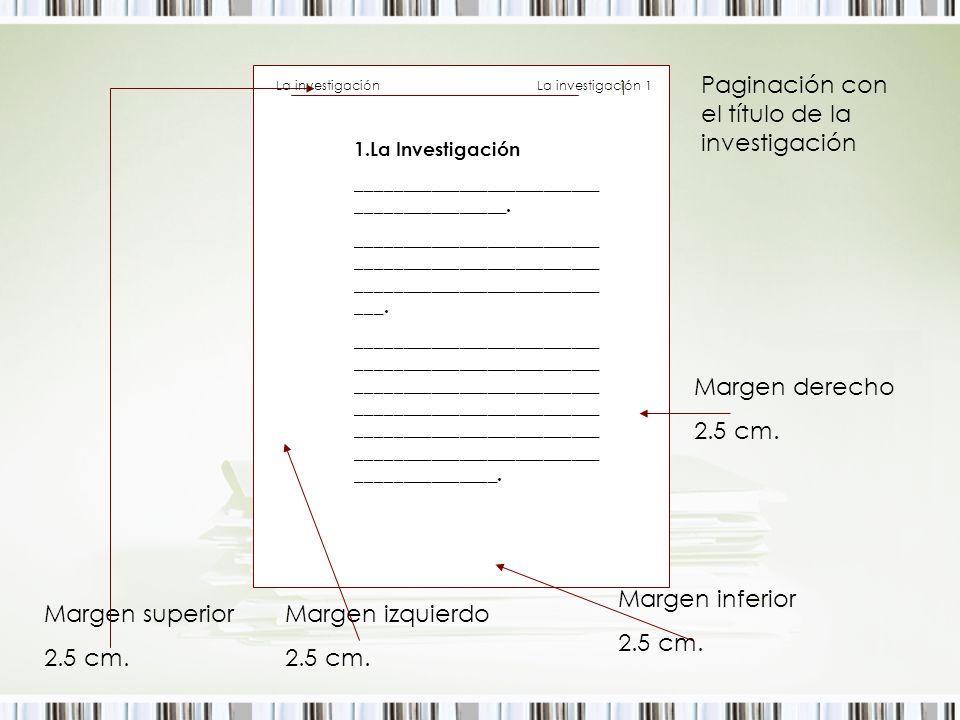 Margen superior 2.5 cm. Margen izquierdo 2.5 cm. Margen inferior 2.5 cm. Margen derecho 2.5 cm. Paginación con el título de la investigación 1.La Inve