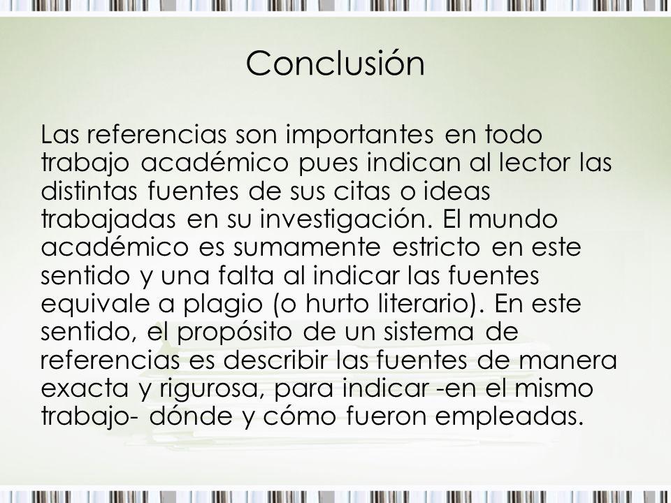 Conclusión Las referencias son importantes en todo trabajo académico pues indican al lector las distintas fuentes de sus citas o ideas trabajadas en s