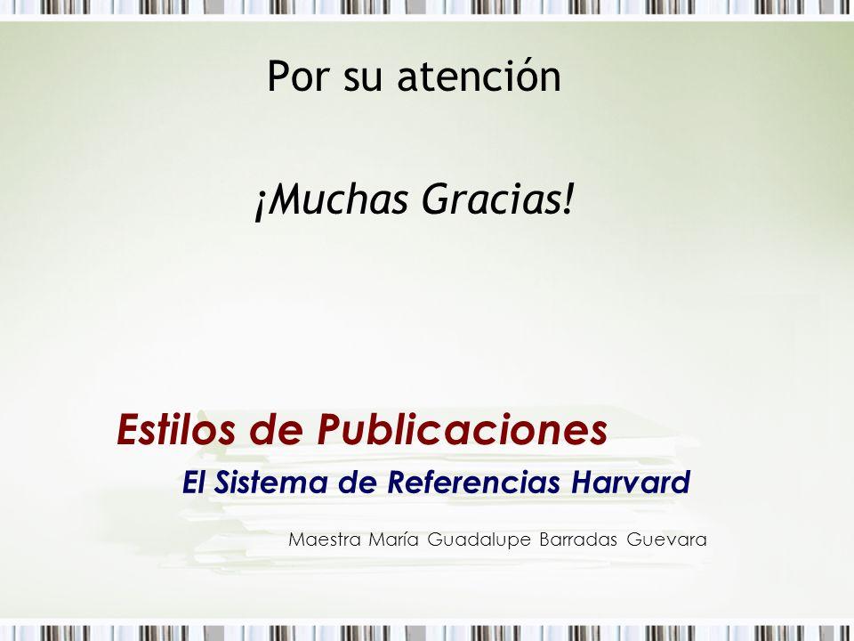 Por su atención ¡Muchas Gracias! Estilos de Publicaciones El Sistema de Referencias Harvard Maestra María Guadalupe Barradas Guevara