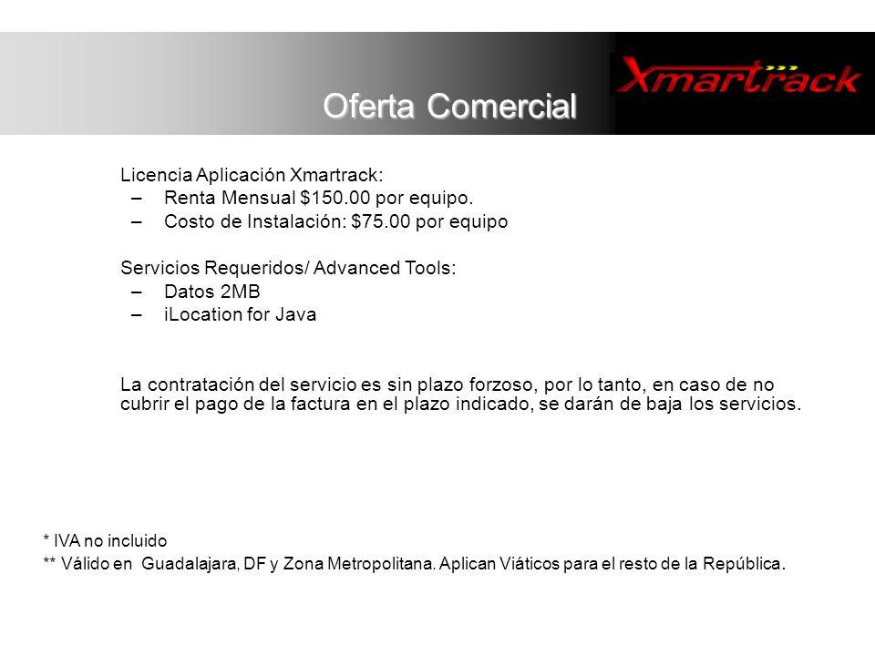 Oferta Comercial Licencia Aplicación Xmartrack: – Renta Mensual $150.00 por equipo. – Costo de Instalación: $75.00 por equipo Servicios Requeridos/ Ad