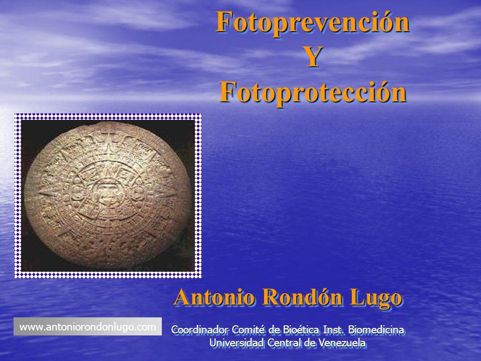 FotoprevenciónYFotoprotecciónFotoprevenciónYFotoprotección Antonio Rondón Lugo Coordinador Comité de Bioética Inst. Biomedicina Universidad Central de