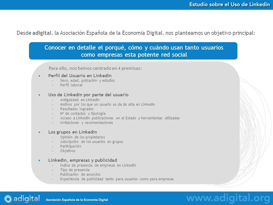 Desde adigital, la Asociación Española de la Economía Digital, nos planteamos un objetivo principal: Perfil del Usuario en Linkedin –Sexo, edad, población y estudios –Perfil laboral Uso de Linkedin por parte del usuario –Antigüedad en Linkedin –Motivos por los que un usuario se da de alta en Linkedin –Resultados logrados –Nº de contactos y tipología –Acceso a Linkedin publicaciones en el Estado y herramientas utilizadas –Invitaciones y recomendaciones Los grupos en Linkedin –Opinión de los propietarios –Adscripción de los usuarios en grupos –Participación –Objetivos Linkedin, empresas y publicidad –Índice de presencia de empresas en Linkedin –Tipo de presencia –Publicación de anuncios –Experiencia de publicidad tanto para usuarios como para empresas Conocer en detalle el porqué, cómo y cuándo usan tanto usuarios como empresas esta potente red social Para ello, nos hemos centrado en 4 premisas: